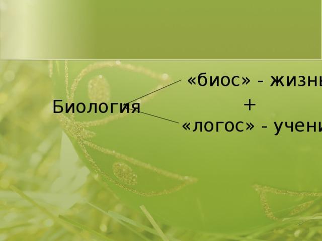 «биос» - жизнь + Биология «логос» - учение