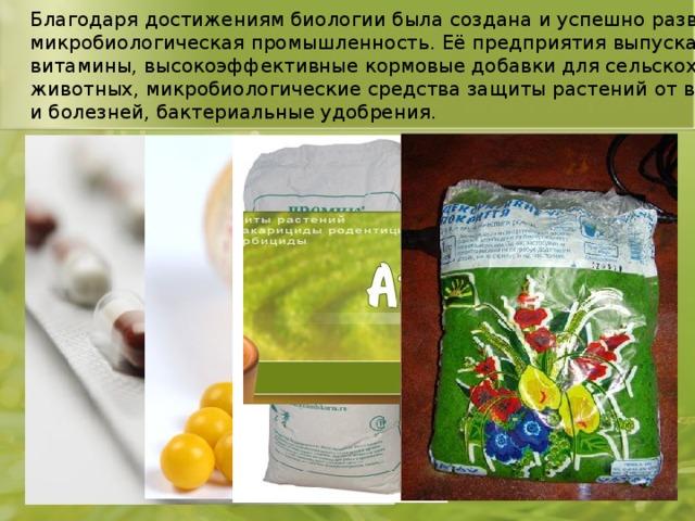 Благодаря достижениям биологии была создана и успешно развивается микробиологическая промышленность. Её предприятия выпускают лекарства, витамины, высокоэффективные кормовые добавки для сельскохозяйственных животных, микробиологические средства защиты растений от вредителей и болезней, бактериальные удобрения.