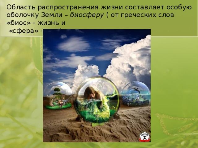 Область распространения жизни составляет особую оболочку Земли – биосферу ( от греческих слов «биос» - жизнь и  «сфера» - шар).