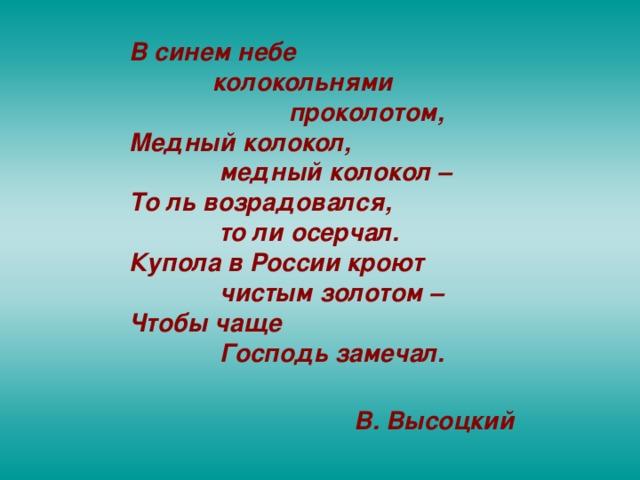 В синем небе  колокольнями  проколотом, Медный колокол,  медный колокол – То ль возрадовался,  то ли осерчал. Купола в России кроют  чистым золотом – Чтобы чаще  Господь замечал.    В. Высоцкий