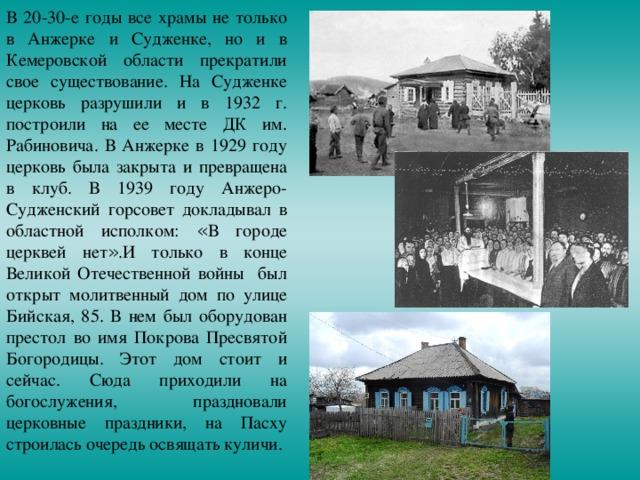 В 20-30-е годы все храмы не только в Анжерке и Судженке, но и в Кемеровской области прекратили свое существование. На Судженке церковь разрушили и в 1932 г. построили на ее месте ДК им. Рабиновича. В Анжерке в 1929 году церковь была закрыта и превращена в клуб. В 1939 году Анжеро-Судженский горсовет докладывал в областной исполком: « В городе церквей нет » .И только в конце Великой Отечественной войны был открыт молитвенный дом по улице Бийская, 85. В нем был оборудован престол во имя Покрова Пресвятой Богородицы. Этот дом стоит и сейчас. Сюда приходили на богослужения, праздновали церковные праздники, на Пасху строилась очередь освящать куличи.