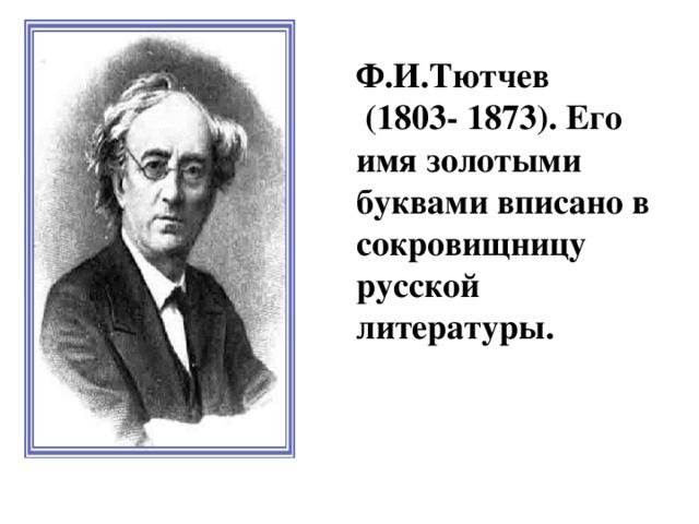Ф.И.Тютчев  (1803- 1873). Его имя золотыми буквами вписано в сокровищницу русской литературы.