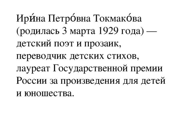 Ири́на Петро́вна Токмако́ва (родилась 3 марта 1929 года) — детский поэт и прозаик, переводчик детских стихов, лауреат Государственной премии России за произведения для детей и юношества.