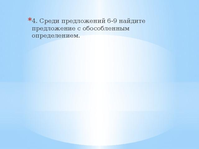 4. Среди предложений 6-9 найдите предложение с обособленным определением.