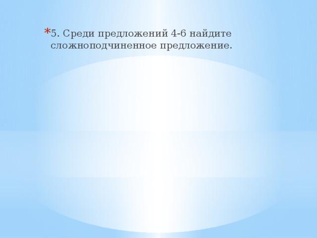 5. Среди предложений 4-6 найдите сложноподчиненное предложение.