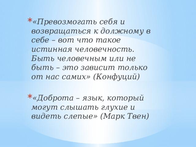 «Превозмогать себя и возвращаться к должному в себе – вот что такое истинная человечность. Быть человечным или не быть – это зависит только от нас самих» (Конфуций)  «Доброта – язык, который могут слышать глухие и видеть слепые» (Марк Твен)