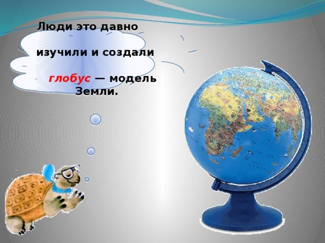 Люди это давно изучили исоздали глобус — модель Земли.