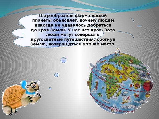 Шарообразная форма нашей планеты объясняет, почему людям никогда неудавалось добраться докрая Земли. Унее нет края. Зато люди могут совершать кругосветные путешествия: обогнув Землю, возвращаться втоже место.