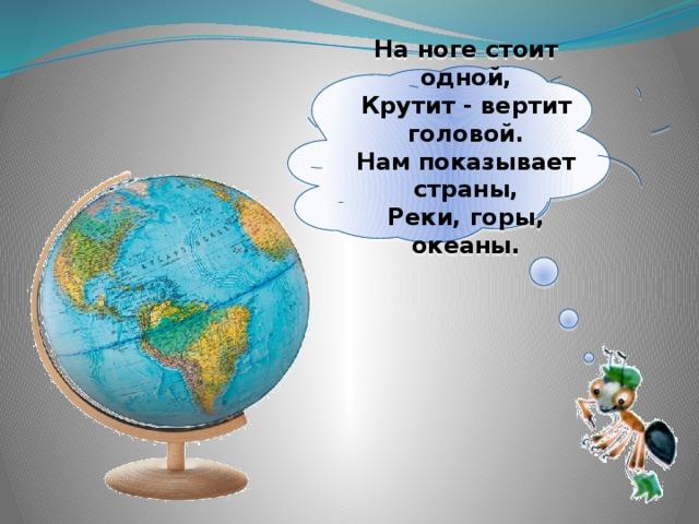 Наноге стоит одной,  Крутит - вертит головой.  Нам показывает страны,  Реки, горы, океаны.
