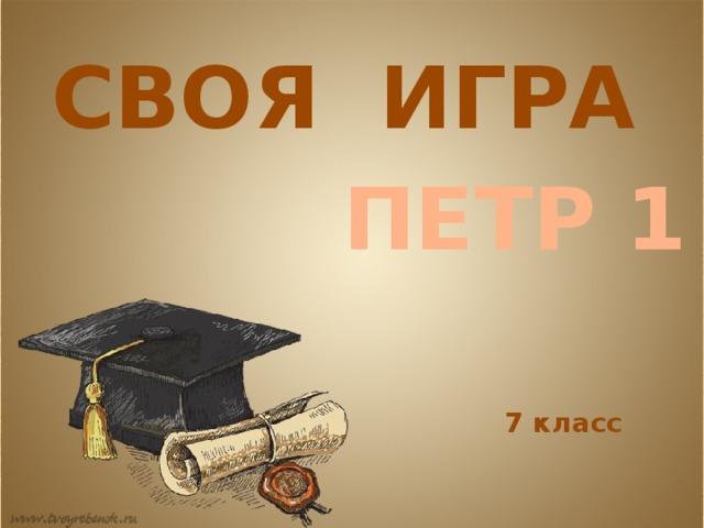 СВОЯ ИГРА ПЕТР 1 7 класс