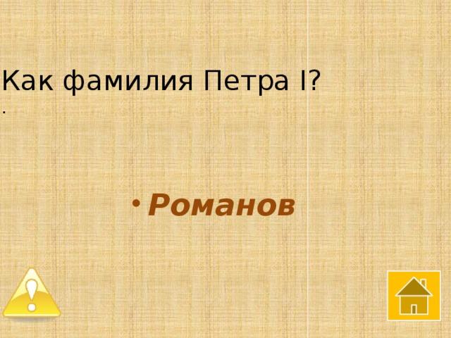 Как фамилия Петра I?  .