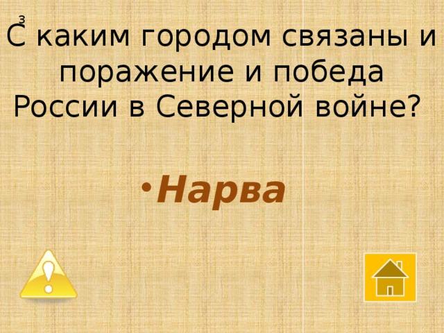 3 С каким городом связаны и поражение и победа России в Северной войне?