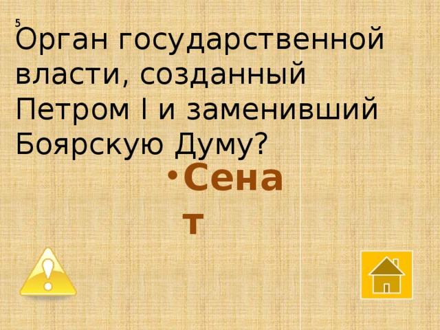 5 Орган государственной власти, созданный Петром I и заменивший Боярскую Думу?