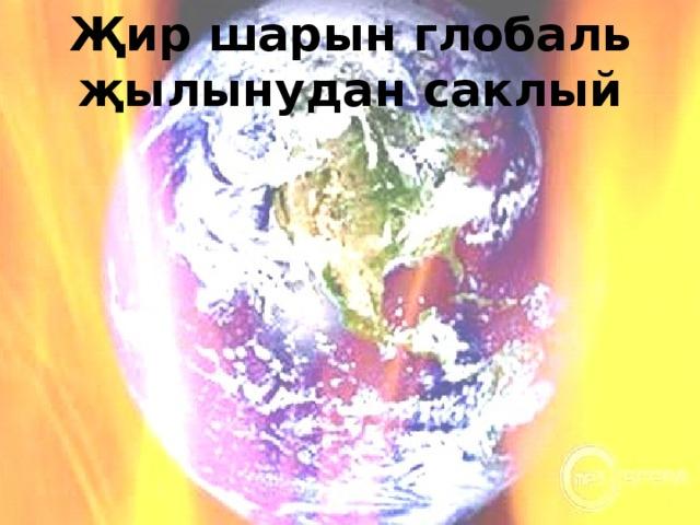 Җир шарын глобаль җылынудан саклый