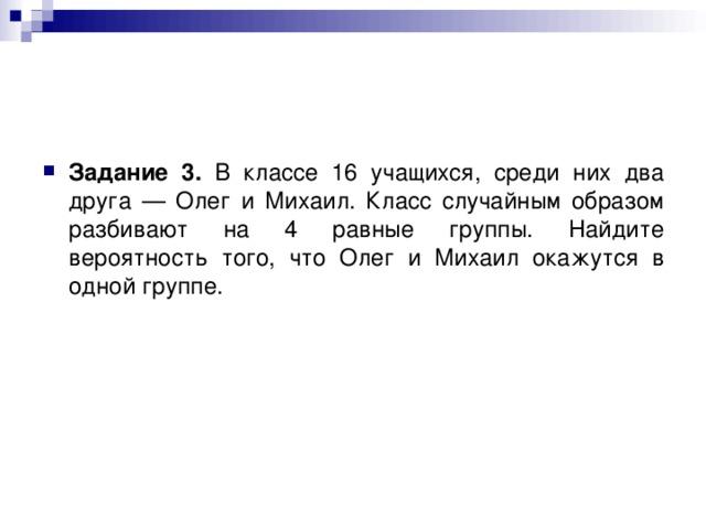 Задание 3. В классе 16 учащихся, среди них два друга — Олег и Михаил. Класс случайным образом разбивают на 4 равные группы. Найдите вероятность того, что Олег и Михаил окажутся в одной группе.