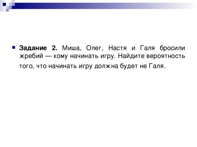 Задание 2. Миша, Олег, Настя и Галя бросили жребий — кому начинать игру. Найдите вероятность того, что начинать игру должна будет не Галя.