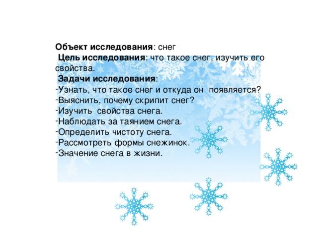 Объект исследования : снег  Цель исследования : что такое снег, изучить его свойства.  Задачи исследования :