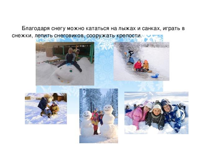 Благодаря снегу можно кататься на лыжах и санках, играть в снежки, лепить снеговиков, сооружать крепости.