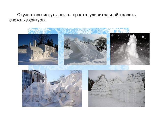 Скульпторы могут лепить просто удивительной красоты снежные фигуры.