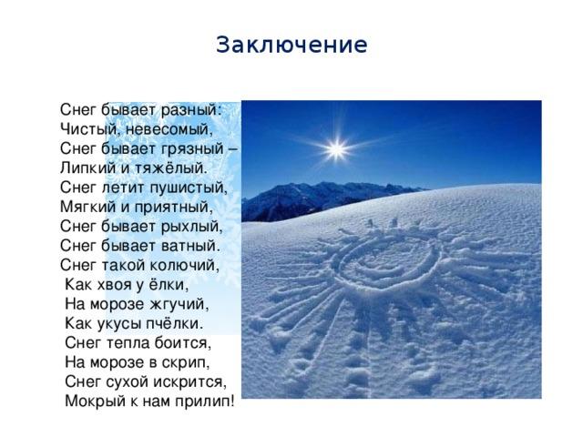 Заключение Снег бывает разный: Чистый, невесомый, Снег бывает грязный – Липкий и тяжёлый. Снег летит пушистый, Мягкий и приятный, Снег бывает рыхлый, Снег бывает ватный. Снег такой колючий,  Как хвоя у ёлки,  На морозе жгучий,  Как укусы пчёлки.  Снег тепла боится,  На морозе в скрип,  Снег сухой искрится,  Мокрый к нам прилип!