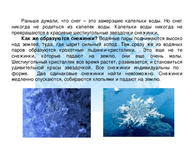 Раньше думали, что снег – это замерзшие капельки воды. Но снег никогда не родиться из капелек воды. Капельки воды никогда не превращаются в красивые шестиугольные звездочки снежинки.  Как же образуются снежинки? Водяные пары поднимаются высоко над землей, туда, где царит сильный холод. Там сразу же из водяных паров образуются крохотные льдинки-кристалики. Это еще не те снежинки, которые падают на землю, они еще очень малы. Шестиугольный кристаллик все время растет, развивается, и становиться удивительной красы звездочкой. Все снежинки индивидуальны по форме. Две одинаковые снежинки найти невозможно. Снежинки медленно спускаются, собираются хлопьями и падают на землю.