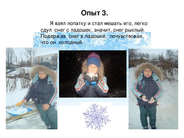 Опыт 3.  Я взял лопатку и стал мешать его, легко сдул снег с ладошек, значит, снег рыхлый. Подержав снег в ладошке, почувствовал, что он холодный.