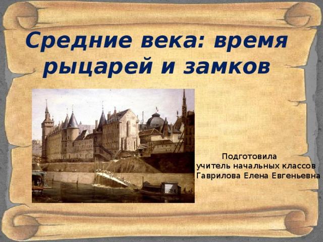 Средние века: время рыцарей и замков   Подготовила учитель начальных классов Гаврилова Елена Евгеньевна