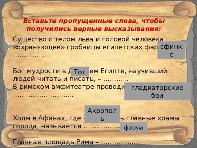 Вставьте пропущенные слова, чтобы получились верные высказывания: Существо с телом льва и головой человека, «охраняющее» гробницы египетских фараонов, ….. ……….  Бог мудрости в Древнем Египте, научивший людей читать и писать, – ……….. . В римском амфитеатре проводились ……………………… .  Холм в Афинах, где находились главные храмы города, называется ………………… Главная площадь Рима – …………...... сфинкс Тот гладиаторские бои Акрополь