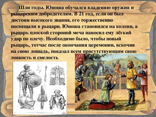 Шли годы. Юноша обучался владению оружия и рыцарским добродетелям. В 21 год, если он был достоин высокого звания, его торжественно посвящали в рыцари. Юноша становился на колени, а рыцарь плоской стороной меча наносил ему лёгкий удар по плечу. Необходимо было, чтобы новый рыцарь, тотчас после окончания церемонии, вскочив на свою лошадь, показал всем присутствующим свою ловкость и смелость