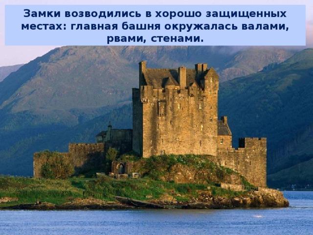 Замки возводились в хорошо защищенных местах: главная башня окружалась валами, рвами, стенами. СРЕДНЕВЕКОВЬЕ