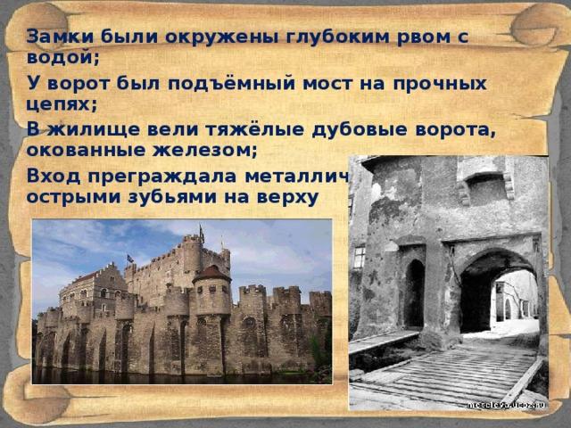Замки были окружены глубоким рвом с водой; У ворот был подъёмный мост на прочных цепях; В жилище вели тяжёлые дубовые ворота, окованные железом; Вход преграждала металлическая решётка с острыми зубьями на верху