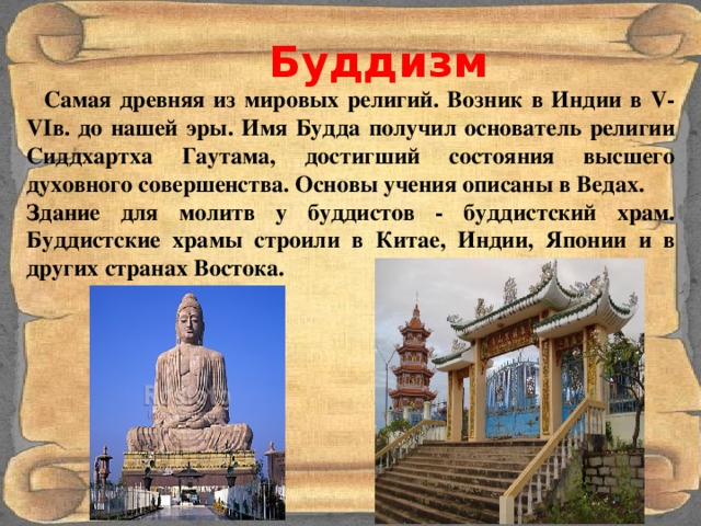 Буддизм  Самая древняя из мировых религий. Возник в Индии в V-VIв. до нашей эры. Имя Будда получил основатель религии Сиддхартха Гаутама, достигший состояния высшего духовного совершенства. Основы учения описаны в Ведах. Здание для молитв у буддистов - буддистский храм. Буддистские храмы строили в Китае, Индии, Японии и в других странах Востока.