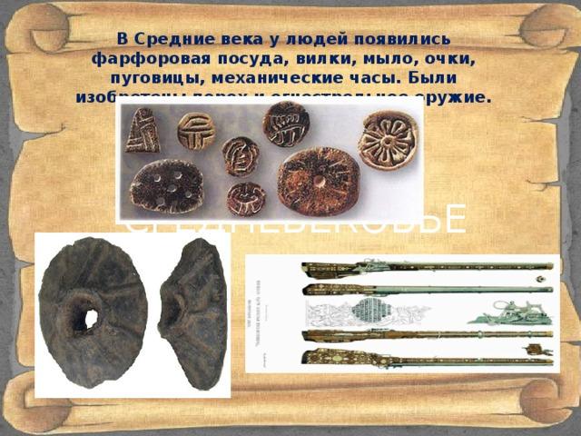 В Средние века у людей появились фарфоровая посуда, вилки, мыло, очки, пуговицы, механические часы. Были изобретены порох и огнестрельное оружие. СРЕДНЕВЕКОВЬЕ