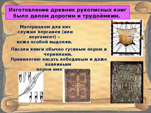Изготовление древних рукописных книг было делом дорогим и трудоёмким. Материалом для них служил пергамен (или пергамент) – кожа особой выделки. Писали книги обычно гусиным пером и чернилами. Привилегию писать лебединым и даже павлиньим пером имел царь.