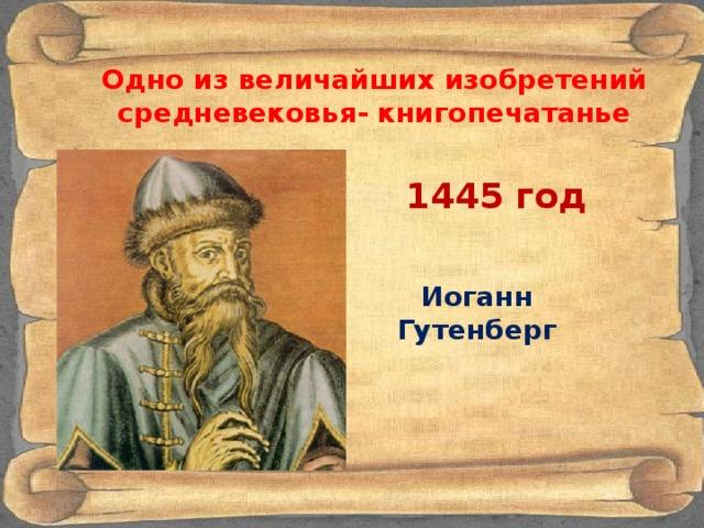 Одно из величайших изобретений средневековья- книгопечатанье 1445 год Иоганн Гутенберг