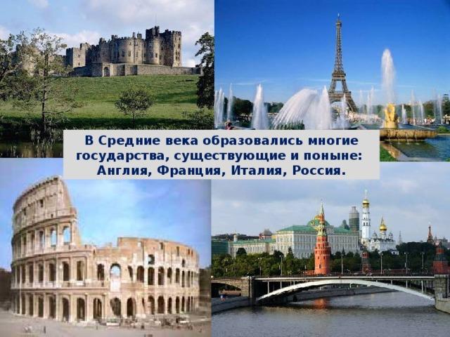 В Средние века образовались многие государства, существующие и поныне: Англия, Франция, Италия, Россия. СРЕДНЕВЕКОВЬЕ