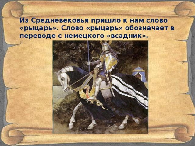Из Средневековья пришло к нам слово «рыцарь». Cлово «рыцарь» обозначает в переводе с немецкого «всадник».