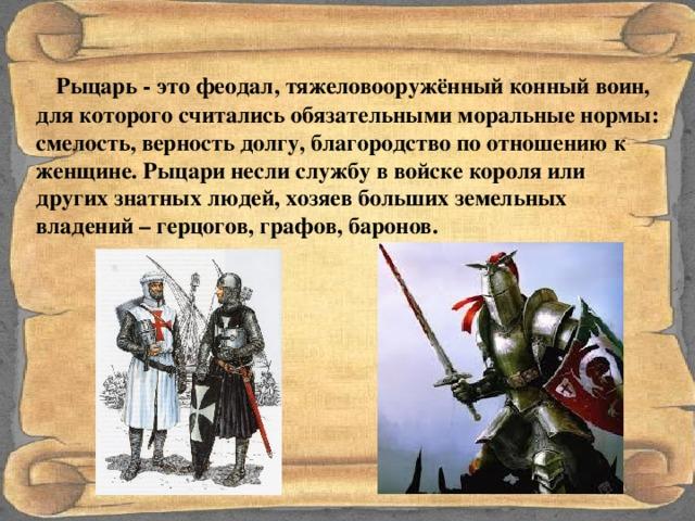 Рыцарь - это феодал, тяжеловооружённый конный воин, для которого считались обязательными моральные нормы: смелость, верность долгу, благородство по отношению к женщине. Рыцари несли службу в войске короля или других знатных людей, хозяев больших земельных владений – герцогов, графов, баронов.