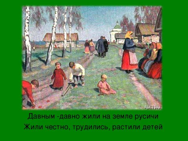Давным -давно жили на земле русичи Жили честно, трудились, растили детей