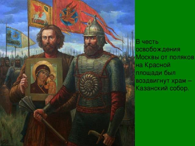 В честь освобождения Москвы от поляков на Красной площади был воздвигнут храм –Казанский собор.
