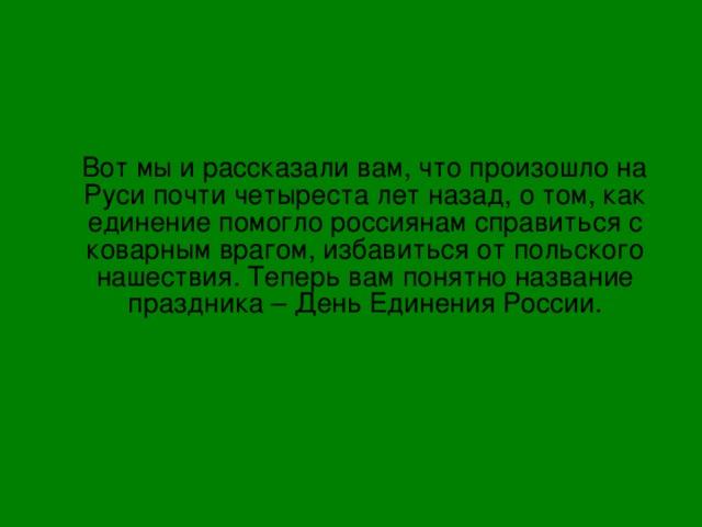 Вот мы и рассказали вам, что произошло на Руси почти четыреста лет назад, о том, как единение помогло россиянам справиться с коварным врагом, избавиться от польского нашествия. Теперь вам понятно название праздника – День Единения России.