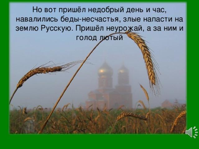 Но вот пришёл недобрый день и час, навалились беды-несчастья, злые напасти на землю Русскую. Пришёл неурожай, а за ним и голод лютый