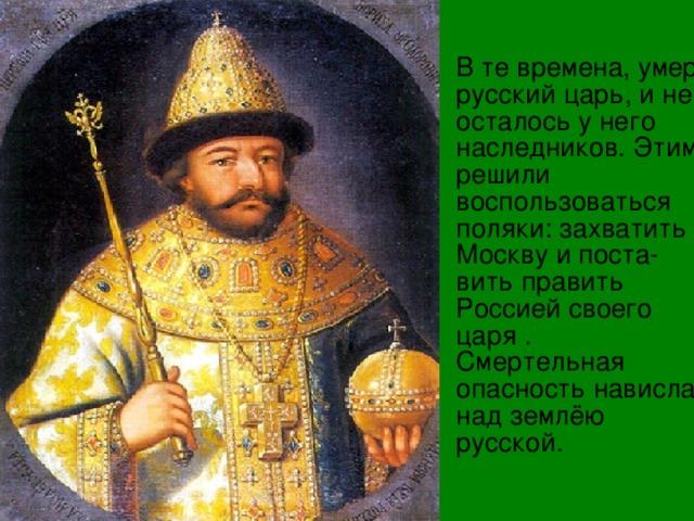 В те времена, умер русский царь, и не осталось у него наследников. Этим решили воспользоваться поляки: захватить Москву и поста-вить править Россией своего царя . Смертельная опасность нависла над землёю русской.