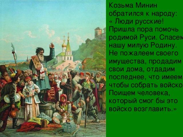 Козьма Минин обратился к народу: « Люди русские! Пришла пора помочь родимой Руси. Спасем нашу милую Родину. Не пожалеем своего имущества, продадим свои дома, отдадим последнее, что имеем, чтобы собрать войско. Поищем человека, который смог бы это войско возглавить.»