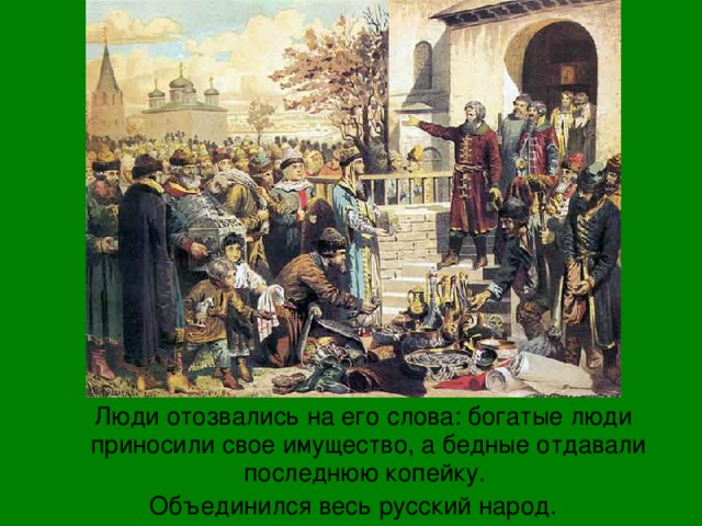 Люди отозвались на его слова: богатые люди приносили свое имущество, а бедные отдавали последнюю копейку. Объединился весь русский народ.