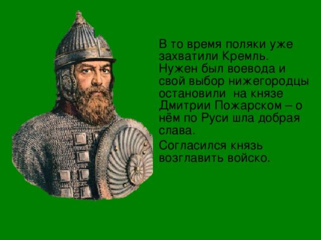 В то время поляки уже захватили Кремль. Нужен был воевода и свой выбор нижегородцы остановили на князе Дмитрии Пожарском – о нём по Руси шла добрая слава. Согласился князь возглавить войско.