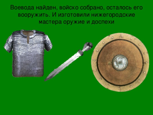 Воевода найден, войско собрано, осталось его вооружить. И изготовили нижегородские мастера оружие и доспехи