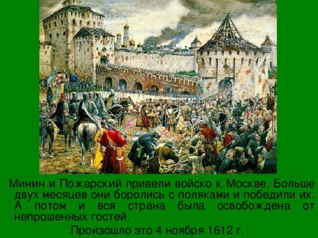 Минин и Пожарский привели войско к Москве. Больше двух месяцев они боролись с поляками и победили их. А потом и вся страна была освобождена от непрошенных гостей. Произошло это 4 ноября 1612 г.