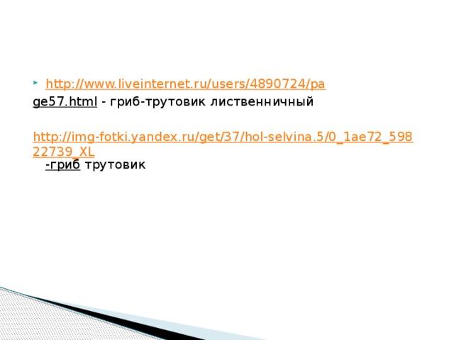 http://www.liveinternet.ru/users/4890724/pa ge57.html - гриб-трутовик лиственничный http://img-fotki.yandex.ru/get/37/hol-selvina.5/0_1ae72_59822739_XL -гриб