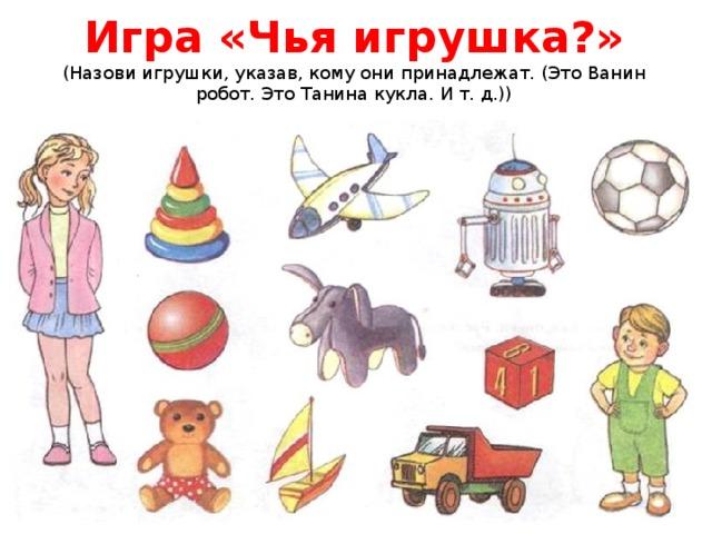 Игра «Чья игрушка?»  (Назови игрушки, указав, кому они принадлежат. (ЭтоВанин робот. Это Танина кукла. И т. д.))